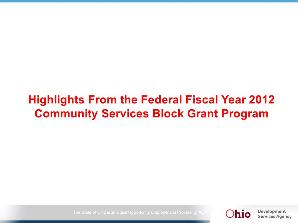 2012 CSBG Information Survey (IS) report Community Action Agency (CAA) Resources –CAAs administered nearly $503 million in total resources –Ohio ranks fifth nationally in the resources developed by its CAA network –Leveraging ratio – $19 for every CSBG dollar expended CSBG Client c –Demographics were reported for 325,825 families containing 816,188 individuals –Average family size is 2.6 persons –32% of the families are headed by single females