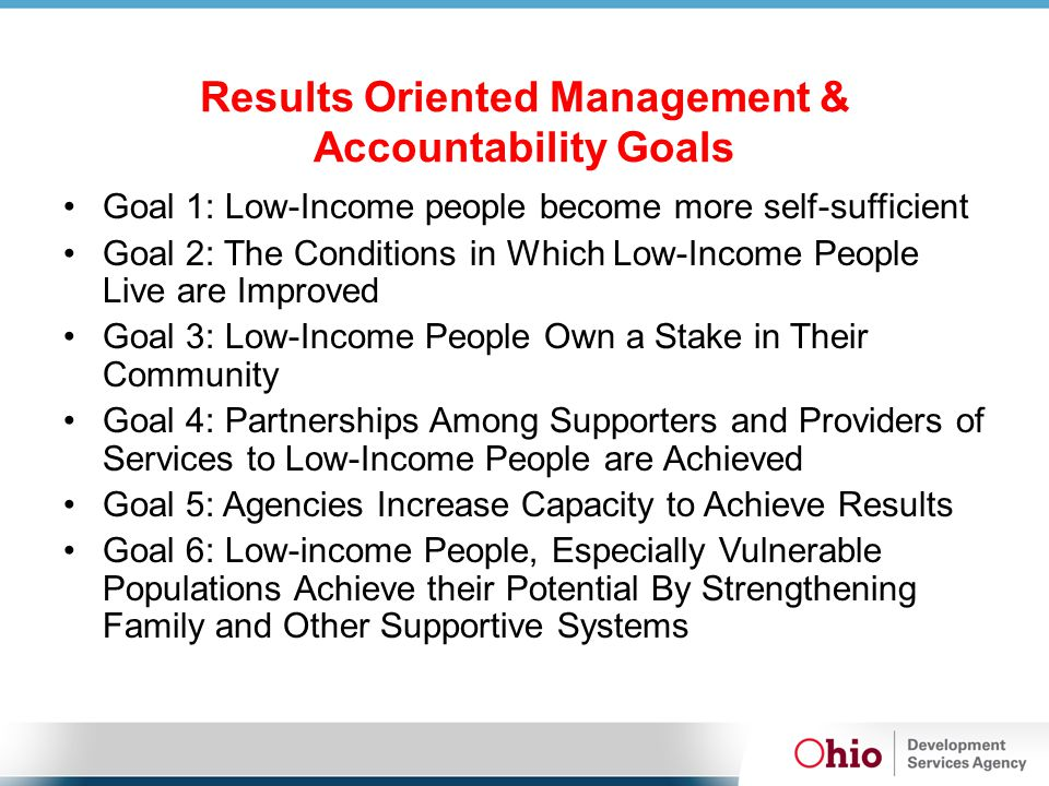Results Oriented Management & Accountability Goals Goal 1: Low-Income people become more self-sufficient Goal 2: The Conditions in Which Low-Income People Live are Improved Goal 3: Low-Income People Own a Stake in Their Community Goal 4: Partnerships Among Supporters and Providers of Services to Low-Income People are Achieved Goal 5: Agencies Increase Capacity to Achieve Results Goal 6: Low-income People, Especially Vulnerable Populations Achieve their Potential By Strengthening Family and Other Supportive Systems