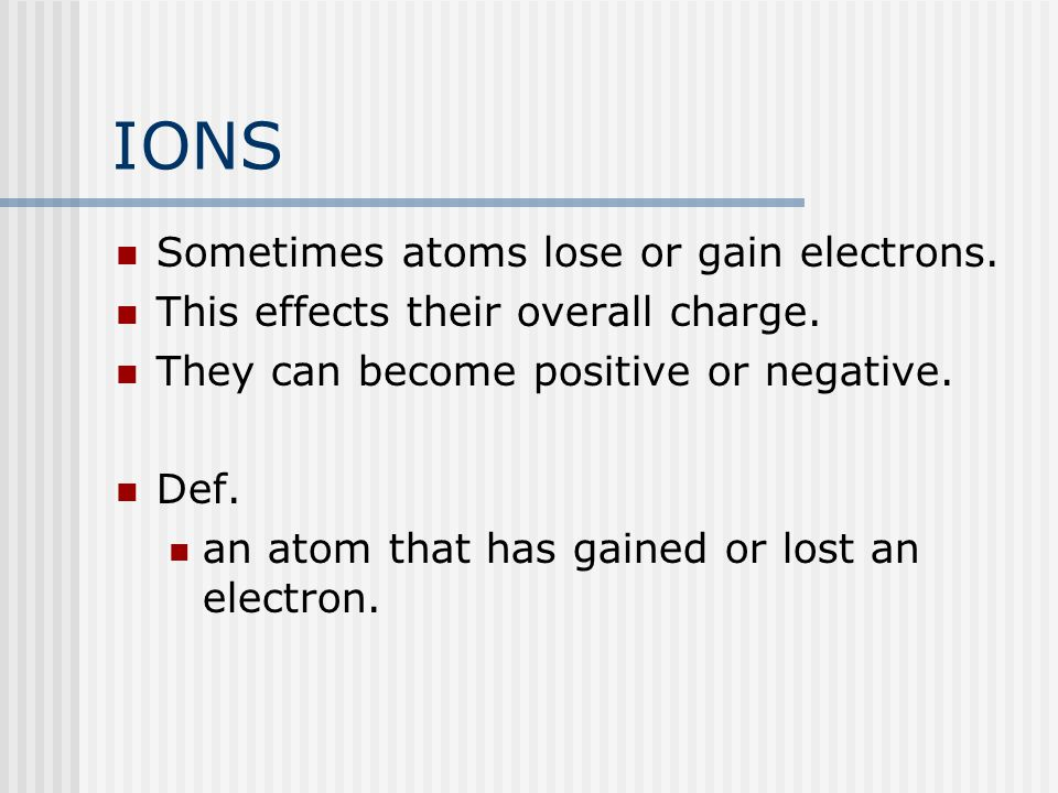 IONS Sometimes atoms lose or gain electrons. This effects their overall charge. They can become positive or negative. Def. an atom that has gained or