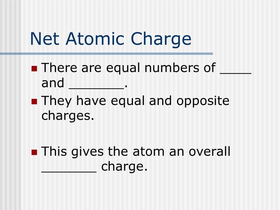 Net Atomic Charge There are equal numbers of ____ and _______. They have equal and opposite charges. This gives the atom an overall _______ charge.