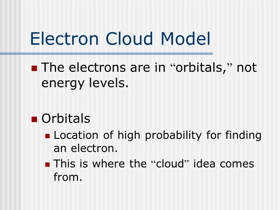 Electron Cloud Model The electrons are in orbitals, not energy levels.