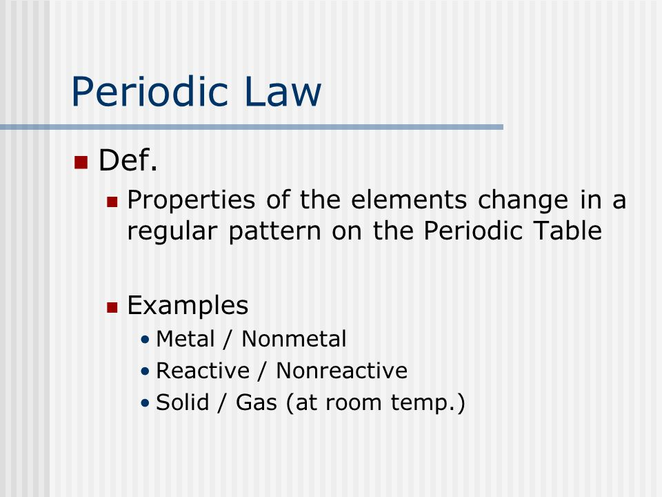 Periodic Law Def. Properties of the elements change in a regular pattern on the Periodic Table Examples Metal / Nonmetal Reactive / Nonreactive Solid