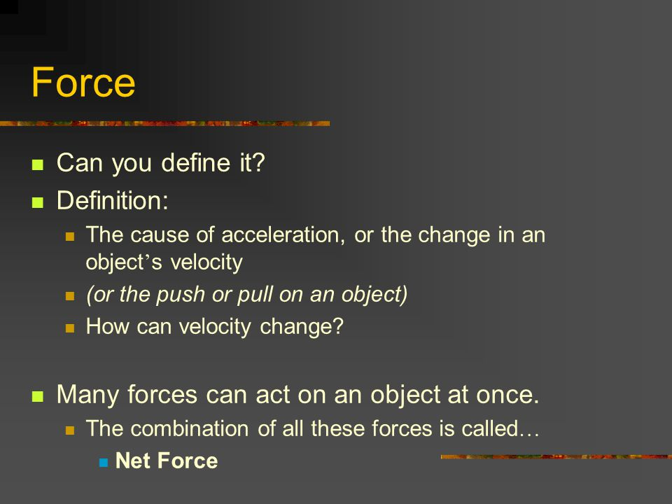 Force Can you define it? Definition: The cause of acceleration, or the change in an object ' s velocity (or the push or pull on an object) How can vel