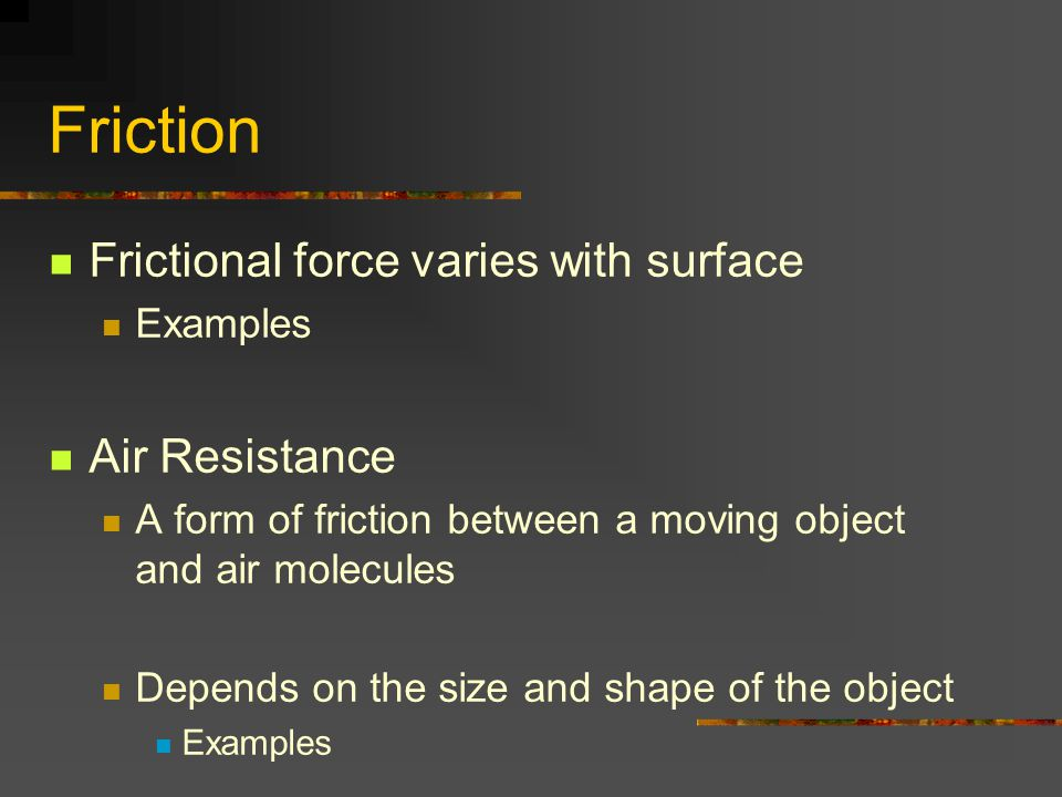 Friction Frictional force varies with surface Examples Air Resistance A form of friction between a moving object and air molecules Depends on the size