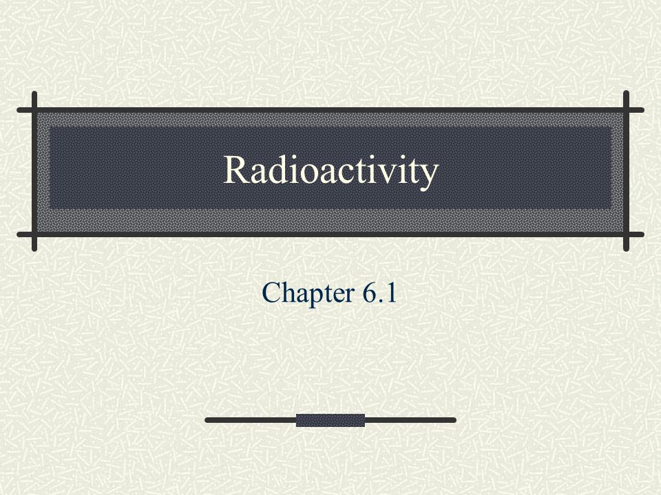 Radioactivity Chapter 6.1