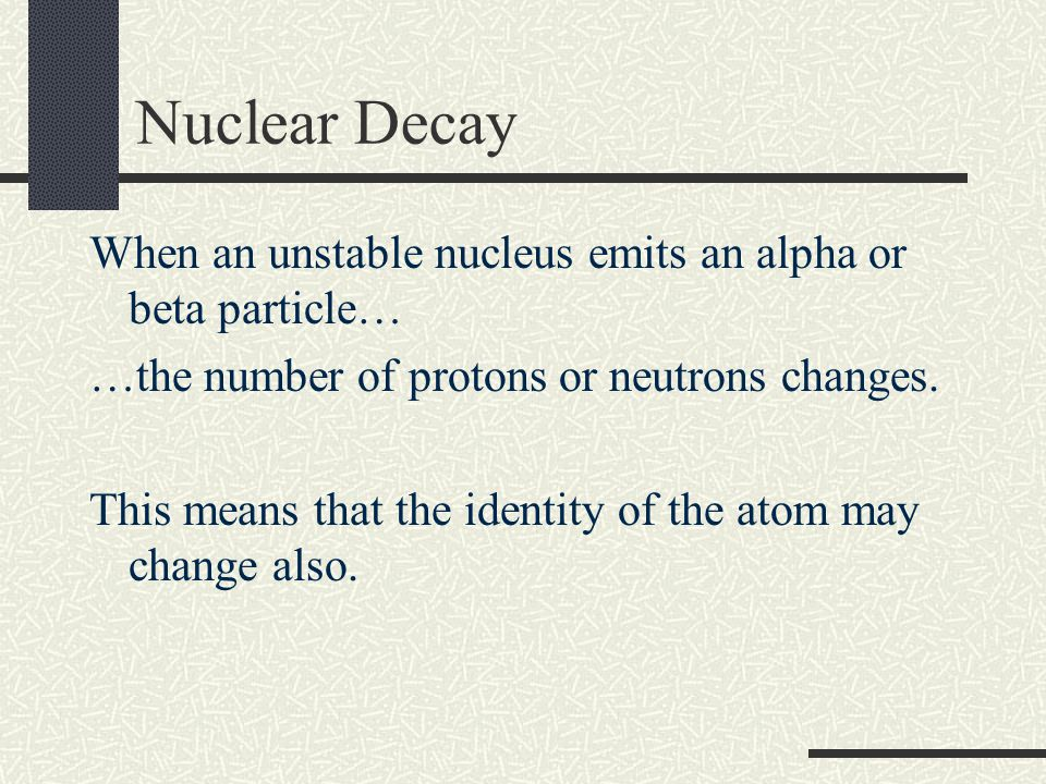 Nuclear Decay When an unstable nucleus emits an alpha or beta particle… …the number of protons or neutrons changes. This means that the identity of th