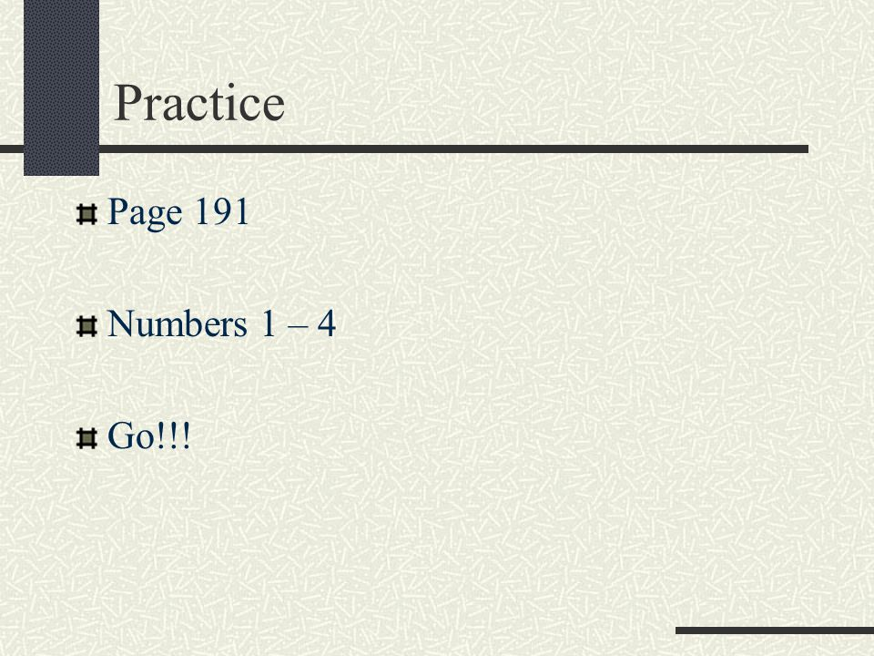 Practice Page 191 Numbers 1 – 4 Go!!!