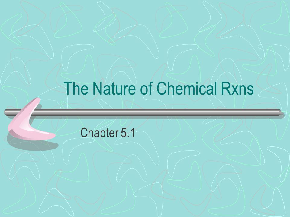 The Nature of Chemical Rxns Chapter 5.1