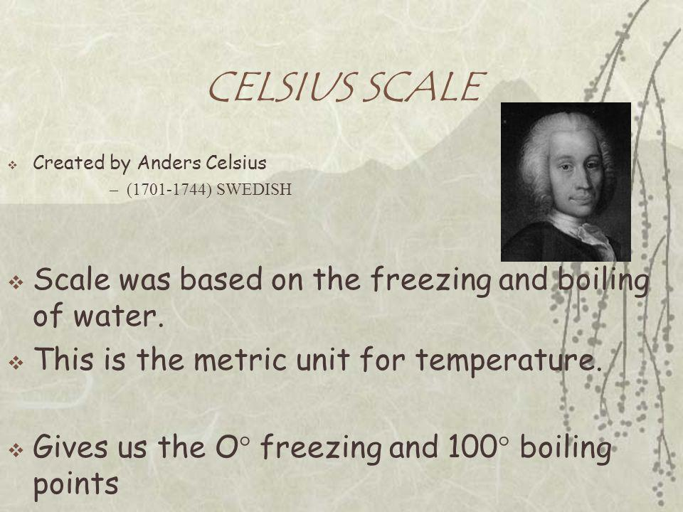 CELSIUS SCALE  Created by Anders Celsius –(1701-1744) SWEDISH  Scale was based on the freezing and boiling of water.  This is the metric unit for t