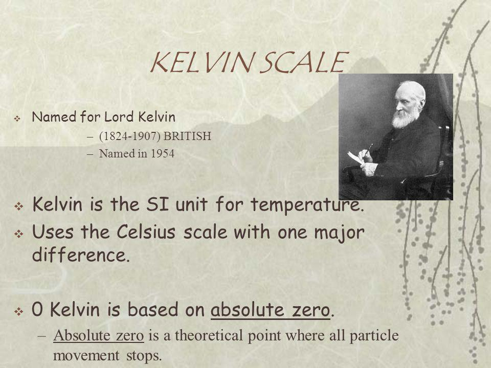 KELVIN SCALE  Named for Lord Kelvin –(1824-1907) BRITISH –Named in 1954  Kelvin is the SI unit for temperature.  Uses the Celsius scale with one ma