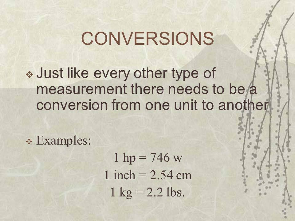CONVERSIONS  Just like every other type of measurement there needs to be a conversion from one unit to another  Examples: 1 hp = 746 w 1 inch = 2.54 cm 1 kg = 2.2 lbs.