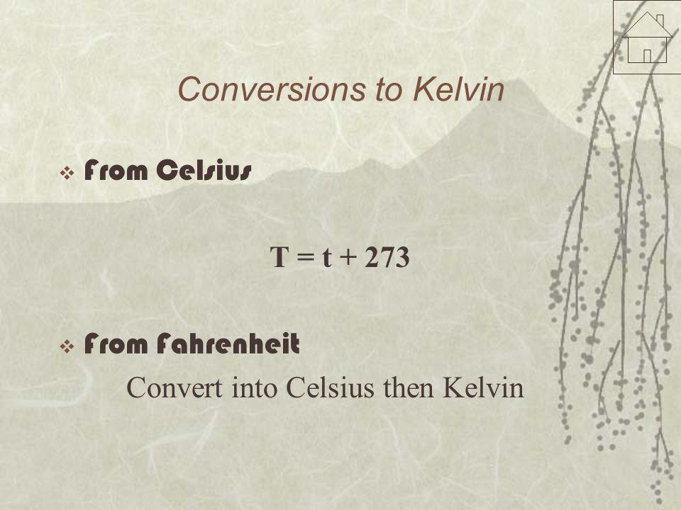 Conversions to Kelvin  From Celsius T = t + 273  From Fahrenheit Convert into Celsius then Kelvin