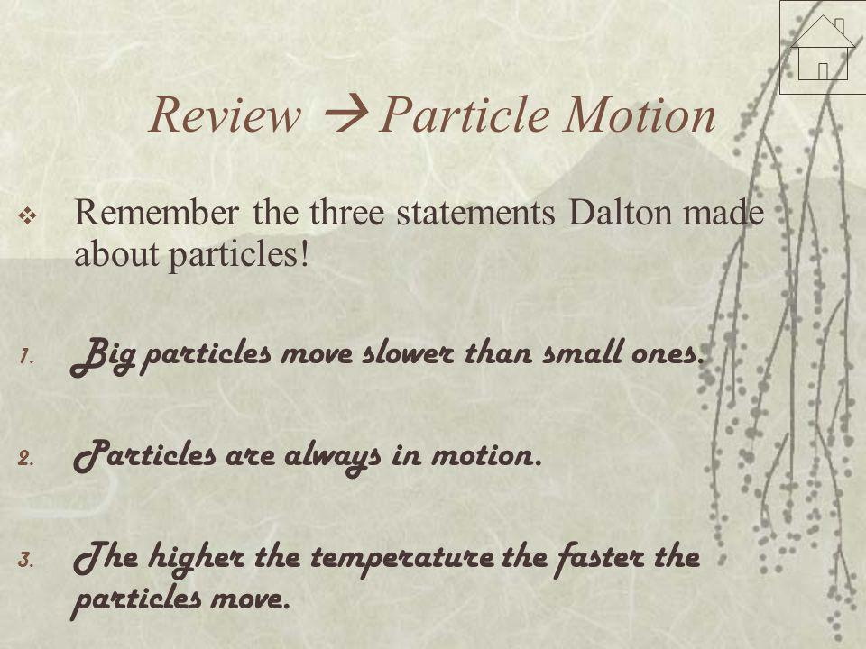 Review  Particle Motion  Remember the three statements Dalton made about particles! 1. Big particles move slower than small ones. 2. Particles are a