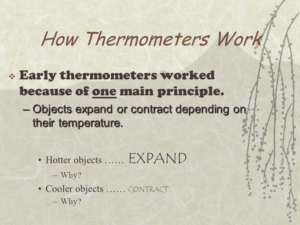 More Functioning  Most thermometers rely on the expansion of a fluid –Such as mercury or alcohol  Some thermometers rely on the expansion difference between two different metals –Such as a refrigerator or thermostat  New, modern thermometers rely on electronics or infrared.