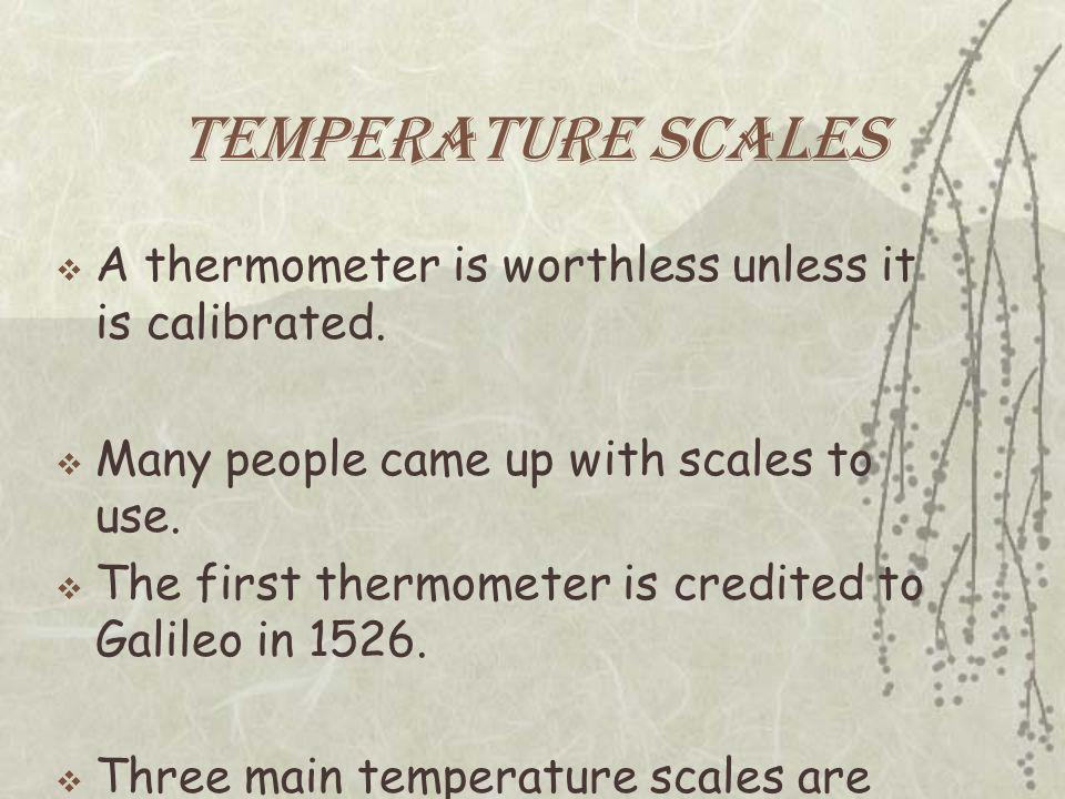 Temperature Scales  A thermometer is worthless unless it is calibrated.  Many people came up with scales to use.  The first thermometer is credited