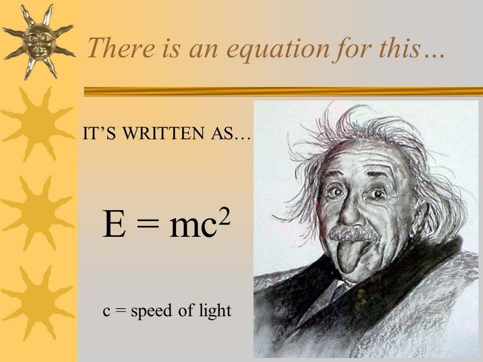 There is an equation for this… IT'S WRITTEN AS… E = mc 2 c = speed of light