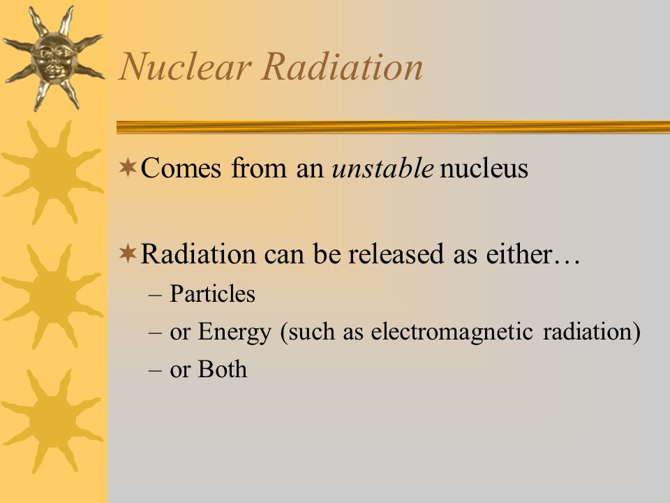 Nuclear Radiation  Comes from an unstable nucleus  Radiation can be released as either… –Particles –or Energy (such as electromagnetic radiation) –or Both