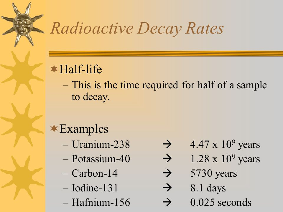 Radioactive Decay Rates  Half-life –This is the time required for half of a sample to decay.