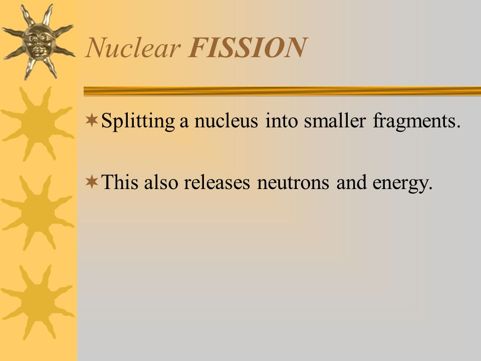 Nuclear FISSION  Splitting a nucleus into smaller fragments.