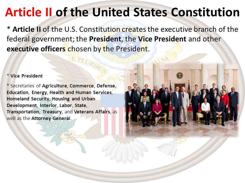 Article II of the United States Constitution * Secretaries of Agriculture, Commerce, Defense, Education, Energy, Health and Human Services, Homeland Security, Housing and Urban Development, Interior, Labor, State, Transportation, Treasury, and Veterans Affairs, as well as the Attorney General.
