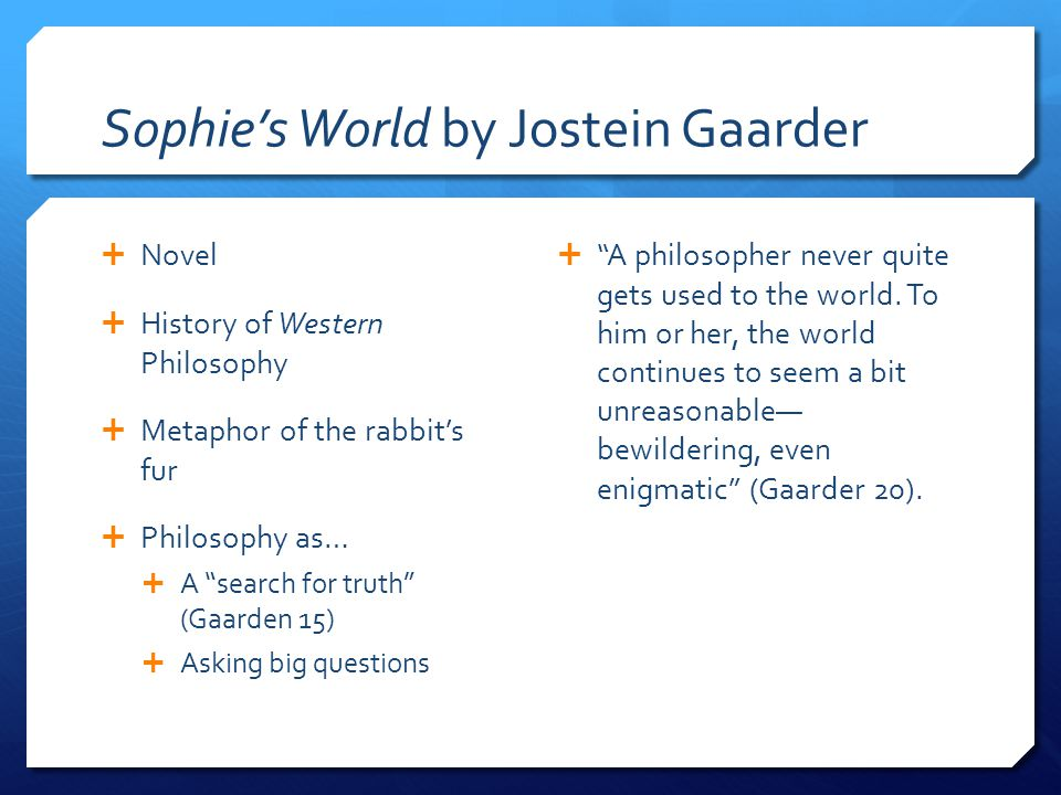Sophie's World by Jostein Gaarder  Novel  History of Western Philosophy  Metaphor of the rabbit's fur  Philosophy as…  A search for truth (Gaarden 15)  Asking big questions  A philosopher never quite gets used to the world.