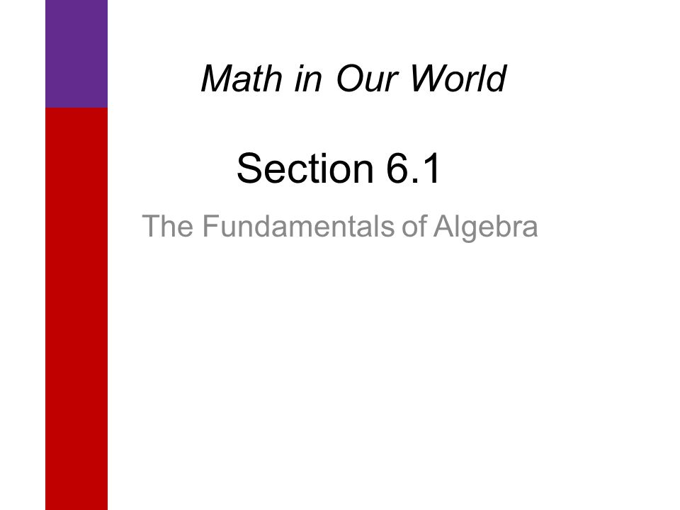 Section 6.1 The Fundamentals of Algebra Math in Our World