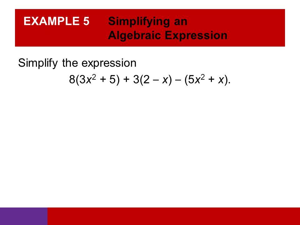 EXAMPLE 5 Simplifying an Algebraic Expression Simplify the expression 8(3x 2 + 5) + 3(2 – x) – (5x 2 + x).