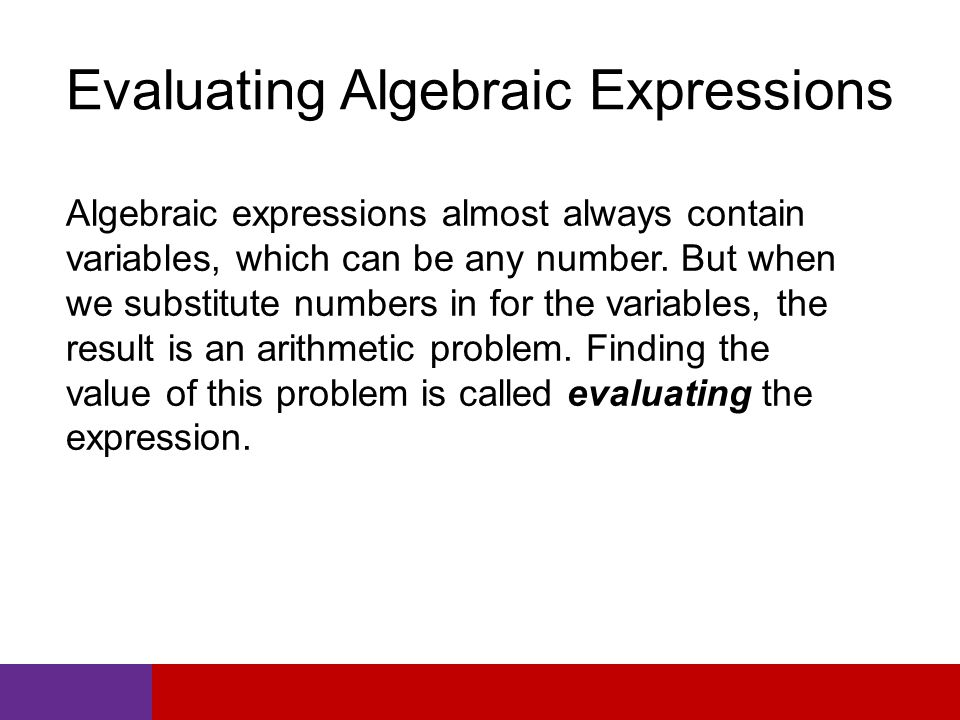 Evaluating Algebraic Expressions Algebraic expressions almost always contain variables, which can be any number.