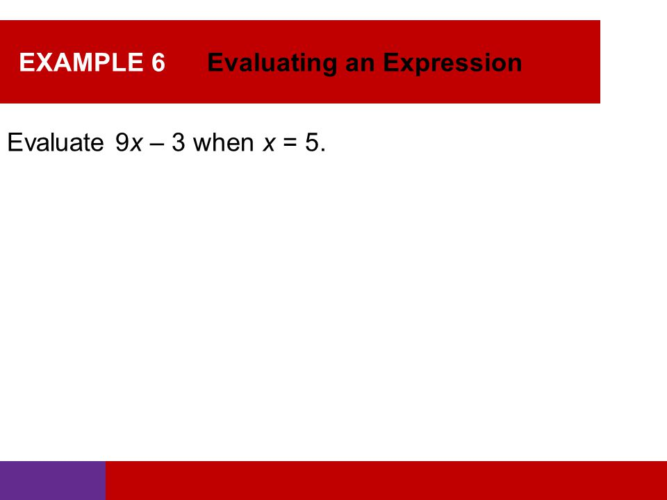 EXAMPLE 6 Evaluating an Expression Evaluate 9x – 3 when x = 5.