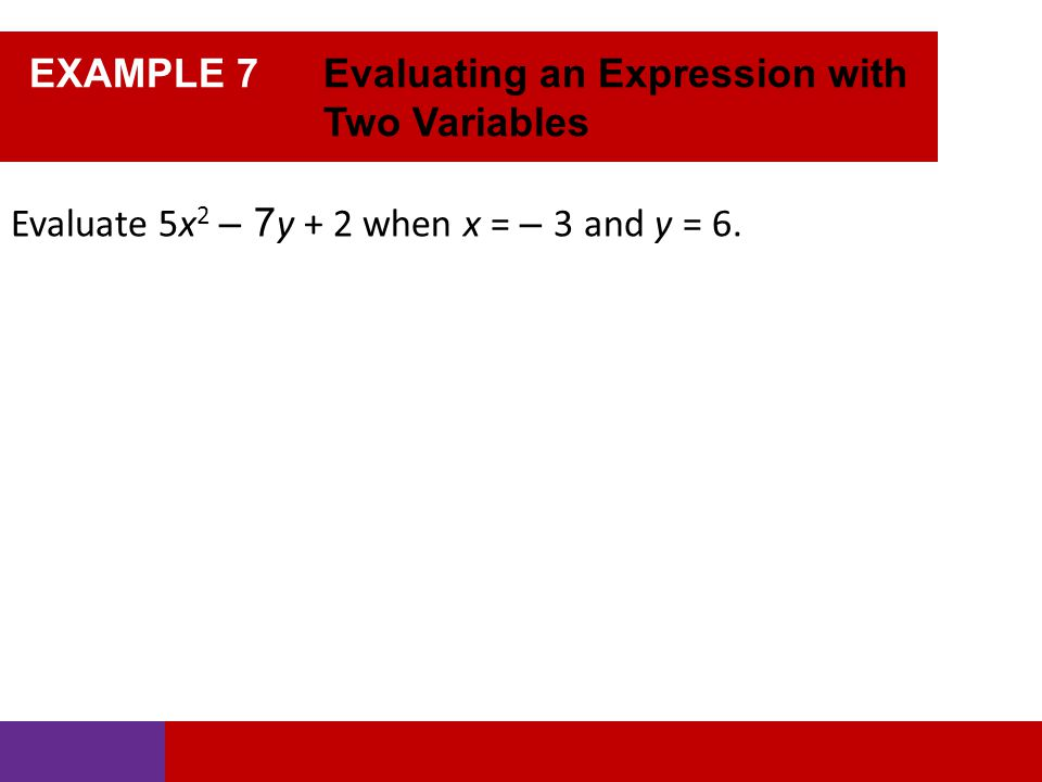 EXAMPLE 7 Evaluating an Expression with Two Variables Evaluate 5x 2 – 7 y + 2 when x = – 3 and y = 6.
