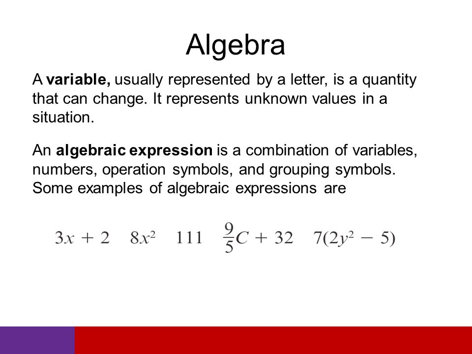 Algebra A variable, usually represented by a letter, is a quantity that can change.