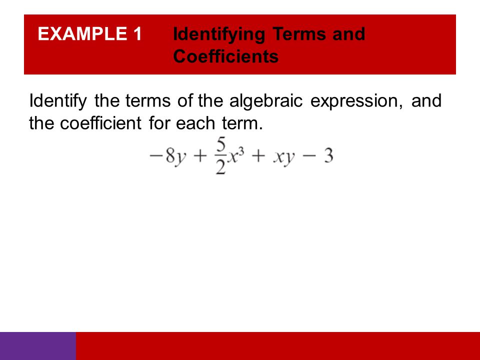 EXAMPLE 1 Identifying Terms and Coefficients Identify the terms of the algebraic expression, and the coefficient for each term.