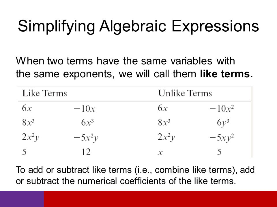 Simplifying Algebraic Expressions When two terms have the same variables with the same exponents, we will call them like terms.