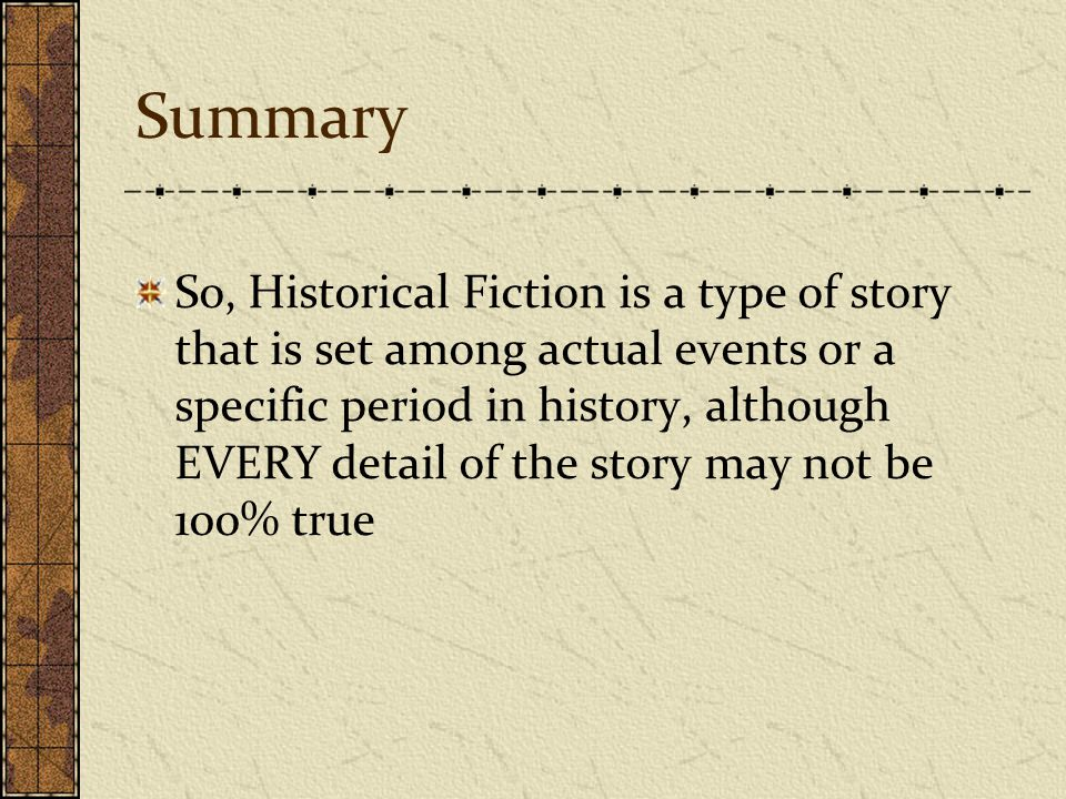 Summary So, Historical Fiction is a type of story that is set among actual events or a specific period in history, although EVERY detail of the story