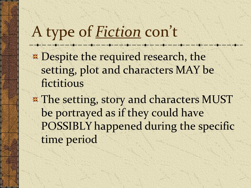 A type of Fiction con't Despite the required research, the setting, plot and characters MAY be fictitious The setting, story and characters MUST be po
