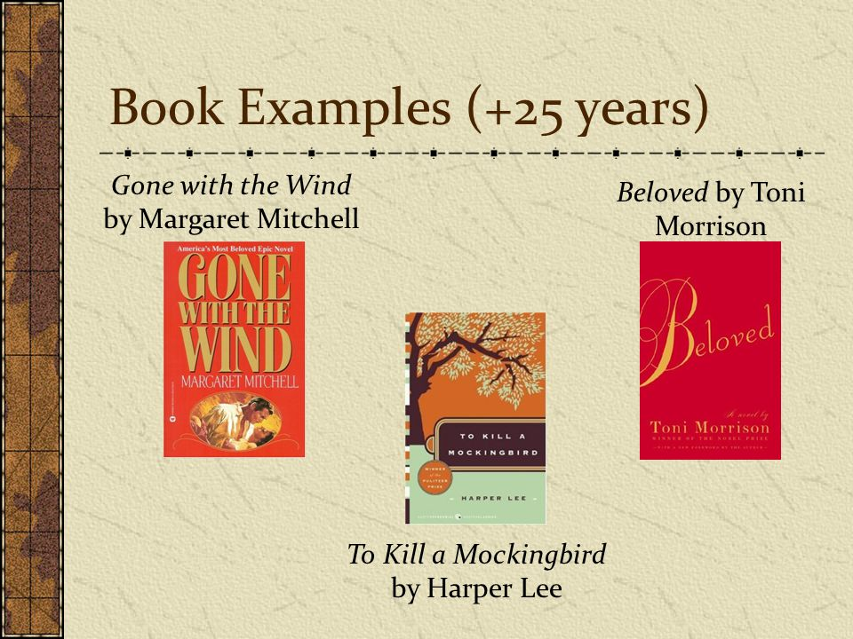 Book Examples (+25 years) Gone with the Wind by Margaret Mitchell Beloved by Toni Morrison To Kill a Mockingbird by Harper Lee