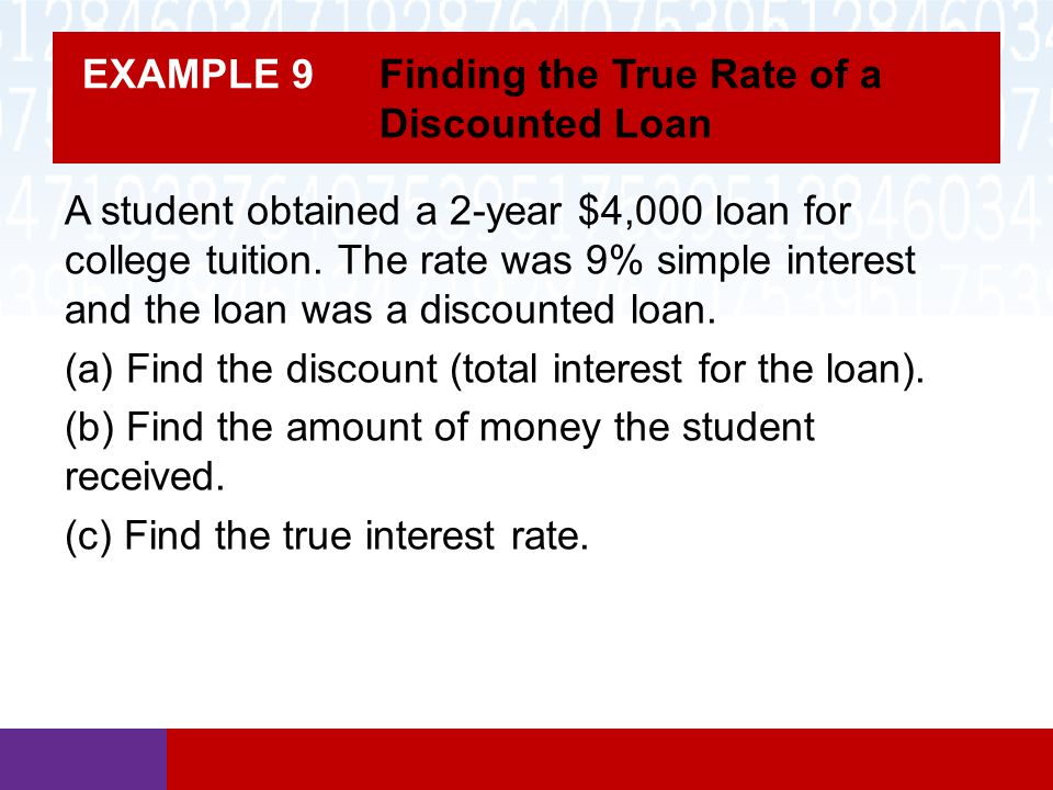 EXAMPLE 9 Finding the True Rate of a Discounted Loan A student obtained a 2-year $4,000 loan for college tuition. The rate was 9% simple interest and