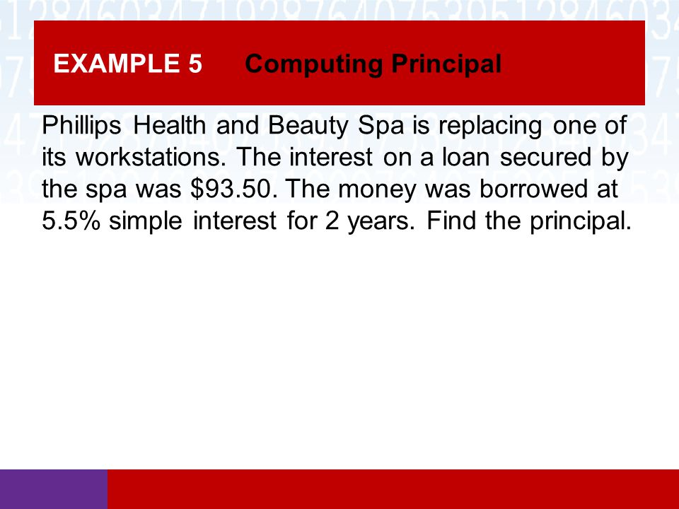 EXAMPLE 5 Computing Principal Phillips Health and Beauty Spa is replacing one of its workstations. The interest on a loan secured by the spa was $93.5