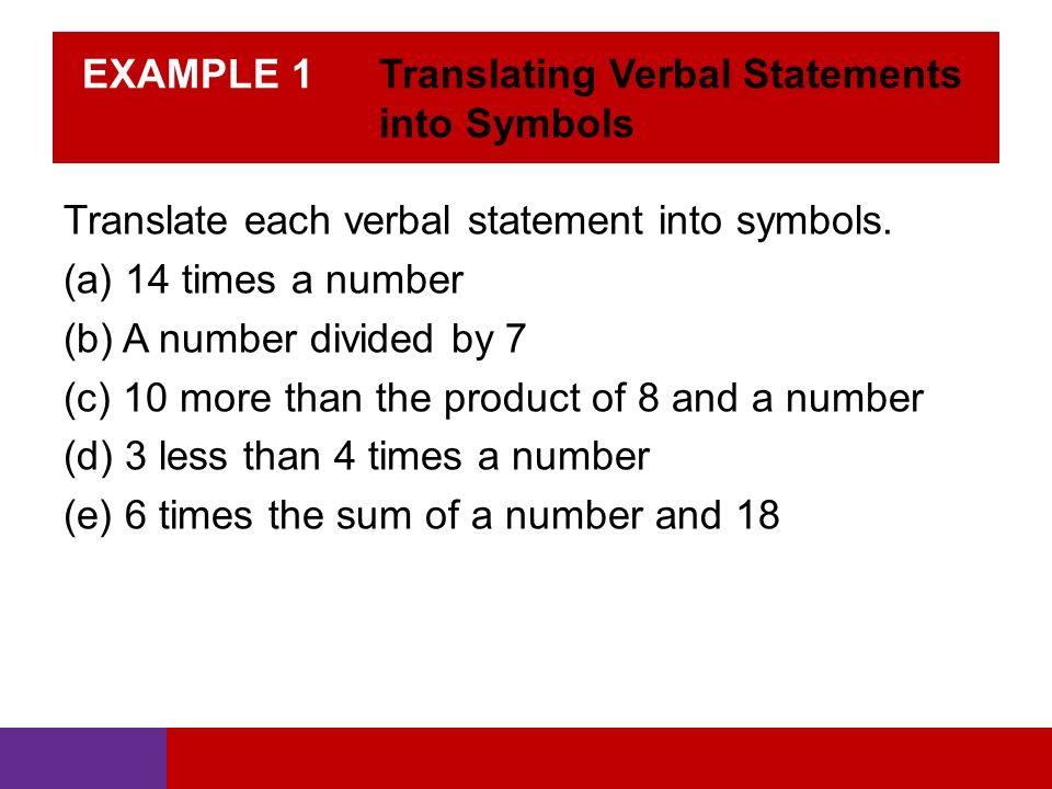 EXAMPLE 1 Translating Verbal Statements into Symbols Translate each verbal statement into symbols. (a) 14 times a number (b) A number divided by 7 (c)