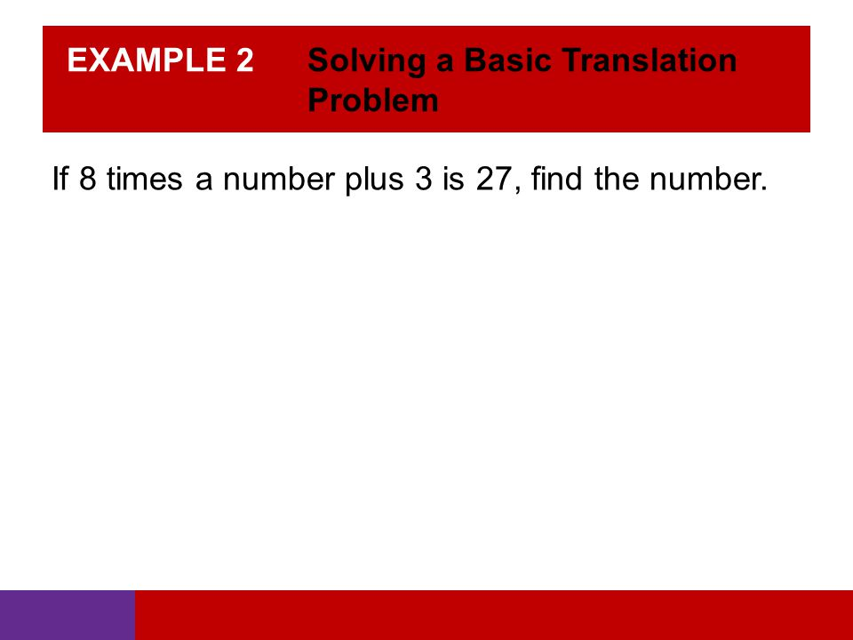 EXAMPLE 2 Solving a Basic Translation Problem If 8 times a number plus 3 is 27, find the number.