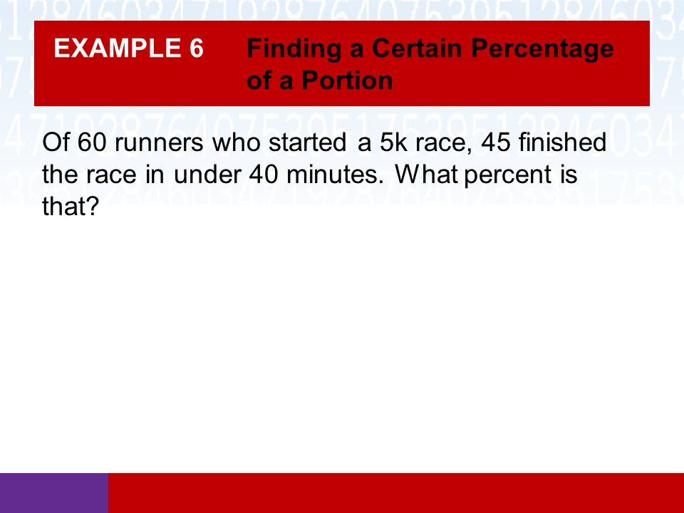 EXAMPLE 6 Finding a Certain Percentage of a Portion Of 60 runners who started a 5k race, 45 finished the race in under 40 minutes.