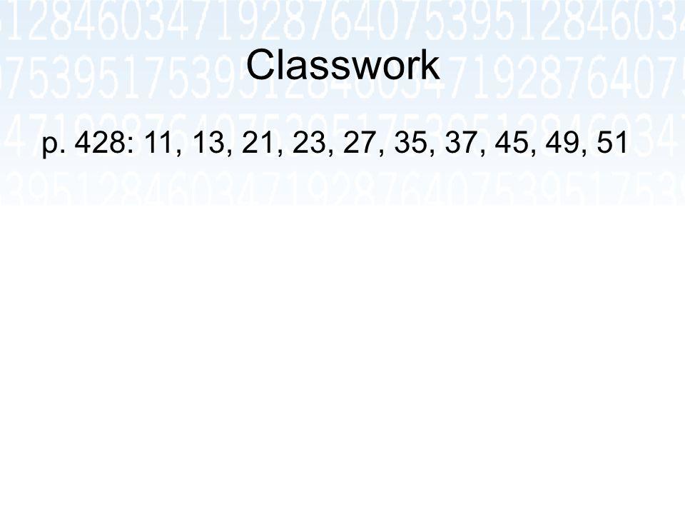 Classwork p. 428: 11, 13, 21, 23, 27, 35, 37, 45, 49, 51