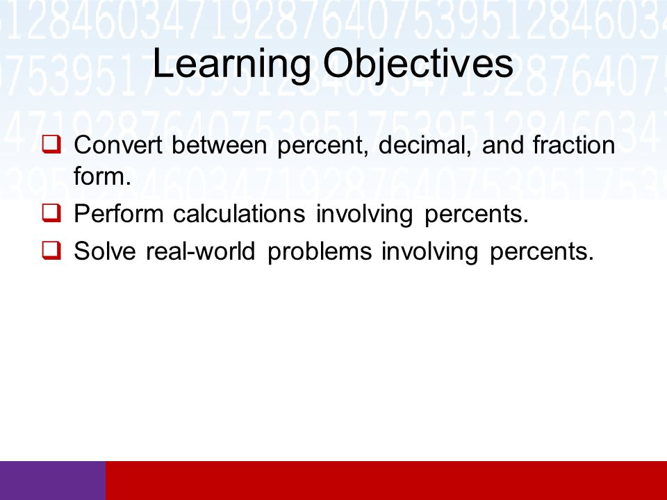 Learning Objectives  Convert between percent, decimal, and fraction form.
