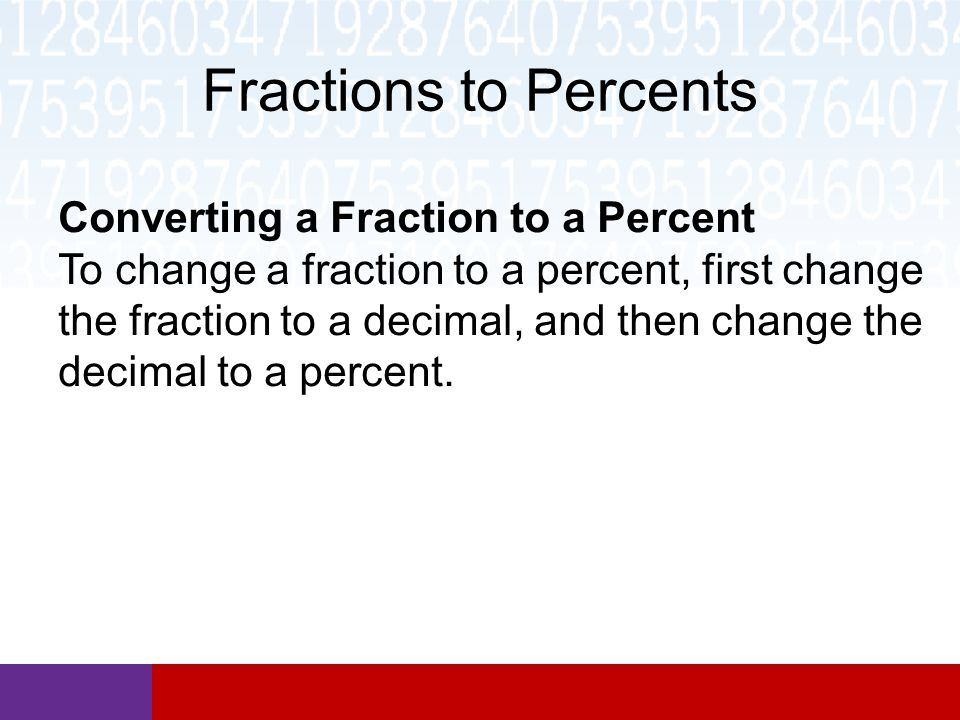 Fractions to Percents Converting a Fraction to a Percent To change a fraction to a percent, first change the fraction to a decimal, and then change the decimal to a percent.