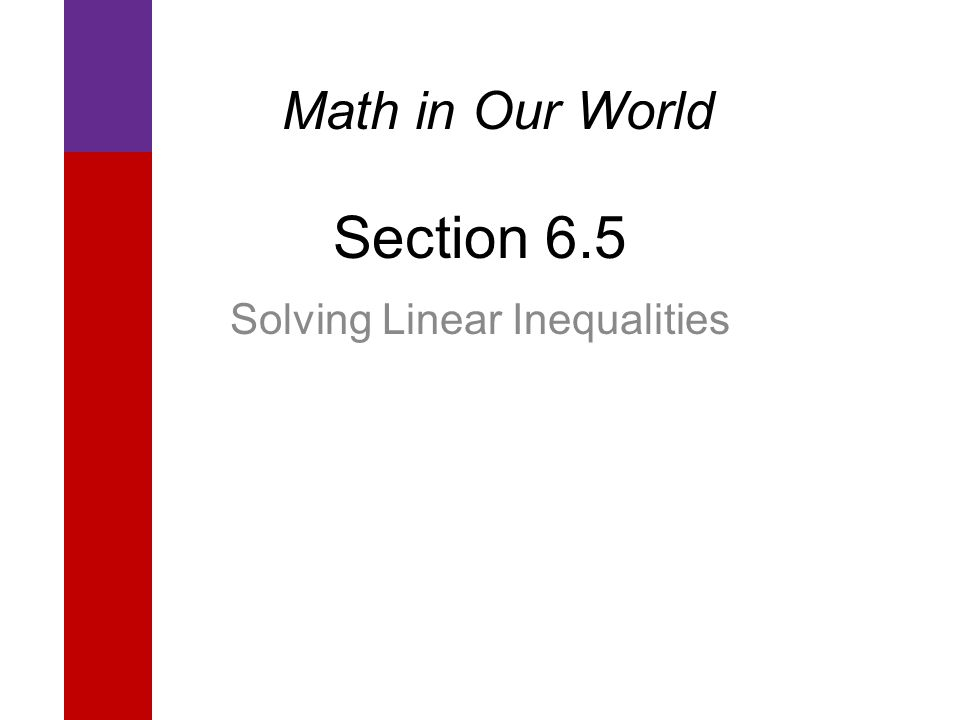 Section 6.5 Solving Linear Inequalities Math in Our World