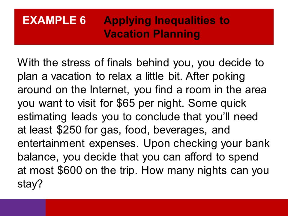 EXAMPLE 6 Applying Inequalities to Vacation Planning With the stress of finals behind you, you decide to plan a vacation to relax a little bit.