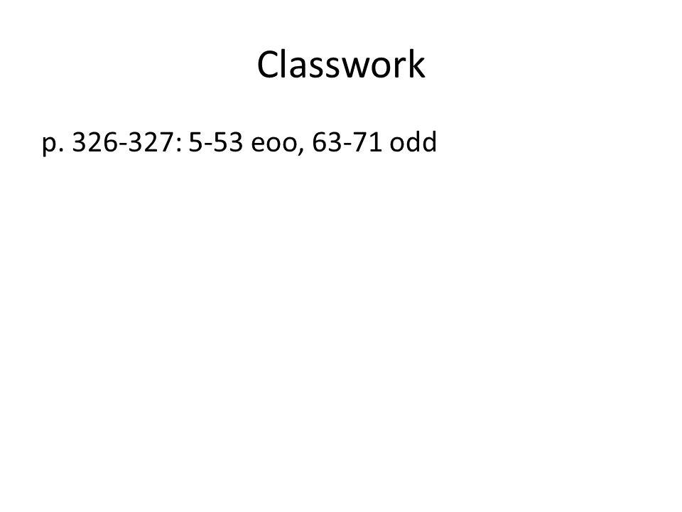 Classwork p. 326-327: 5-53 eoo, 63-71 odd