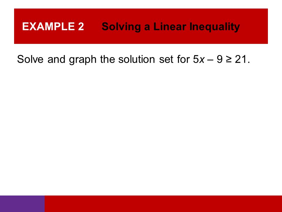EXAMPLE 2 Solving a Linear Inequality Solve and graph the solution set for 5x – 9 ≥ 21.
