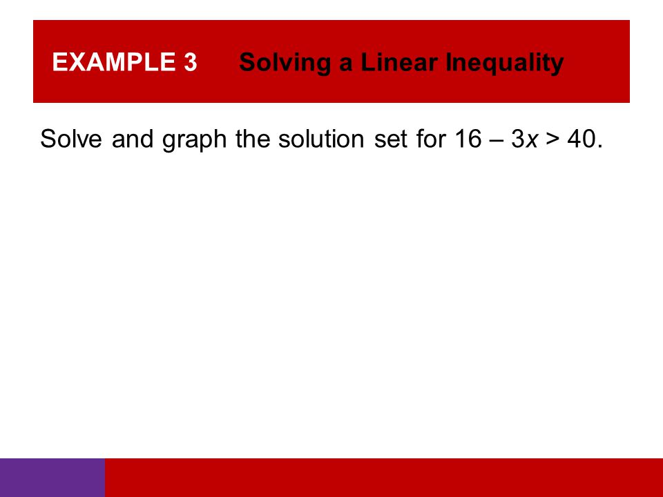 EXAMPLE 3 Solving a Linear Inequality Solve and graph the solution set for 16 – 3x > 40.