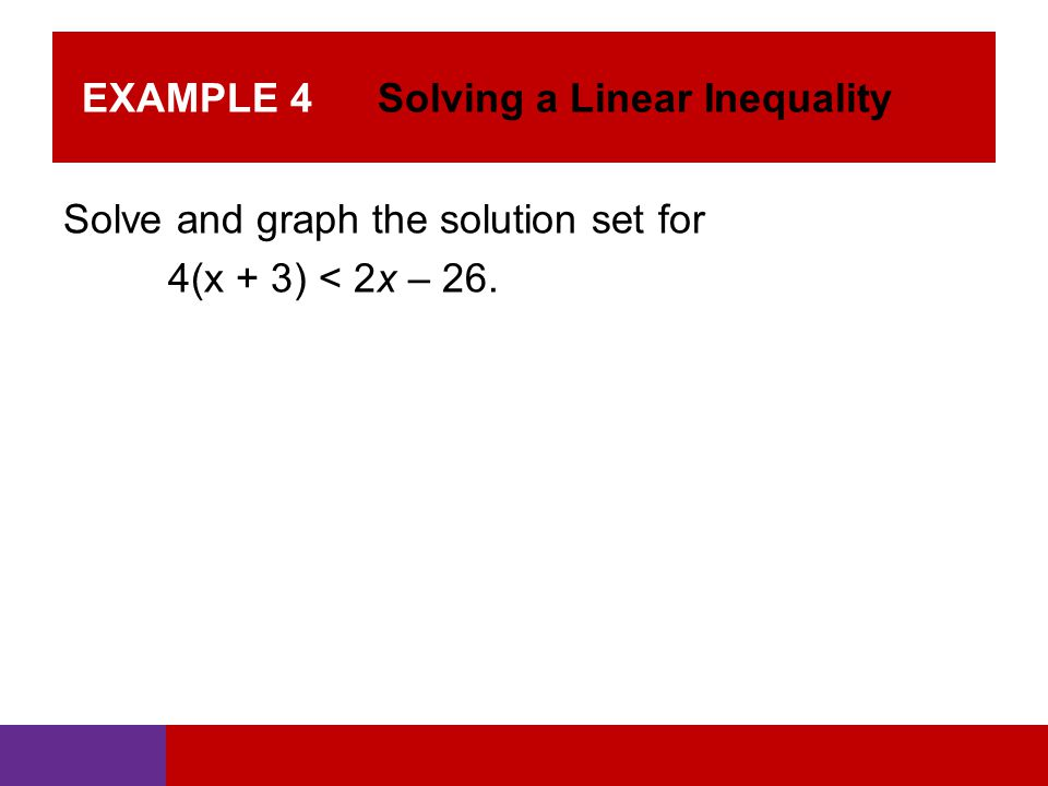 EXAMPLE 4 Solving a Linear Inequality Solve and graph the solution set for 4(x + 3) < 2x – 26.